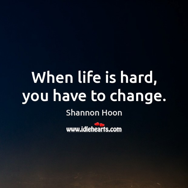 When life is hard, you have to change. Life is Hard Quotes Image
