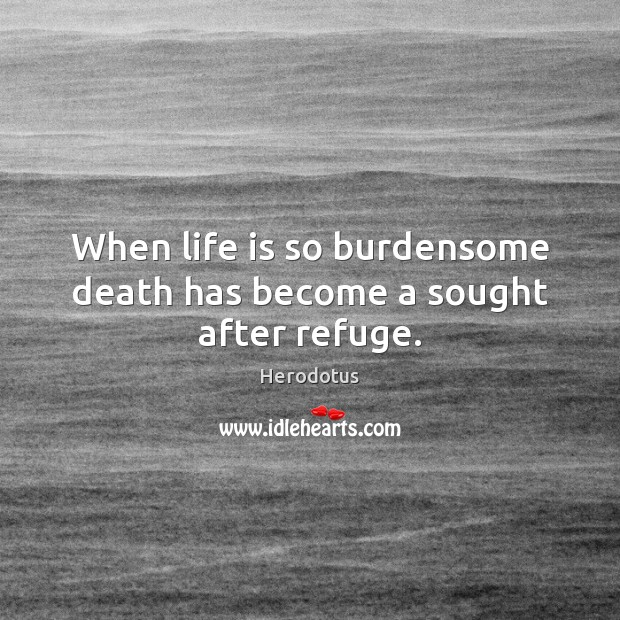 Image, When life is so burdensome death has become a sought after refuge.