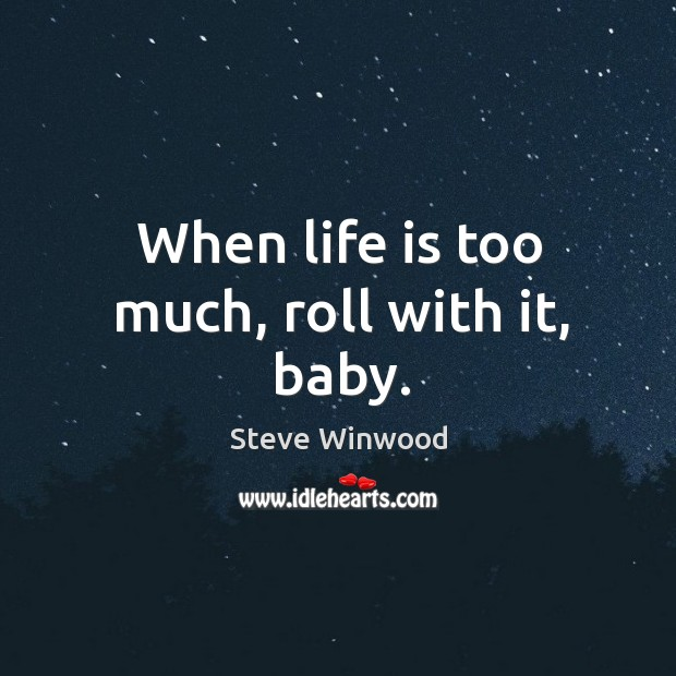 When life is too much, roll with it, baby. Image