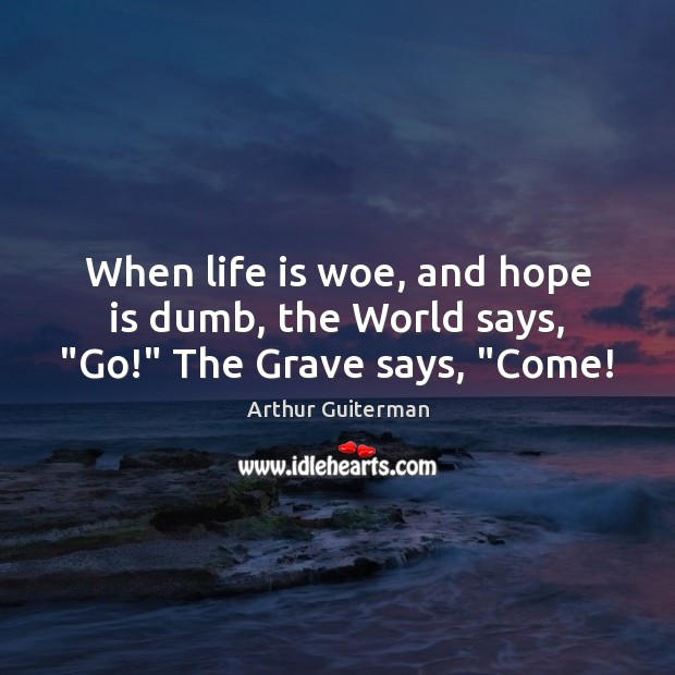 """When life is woe, and hope is dumb, the World says, """"Go!"""" The Grave says, """"Come! Image"""