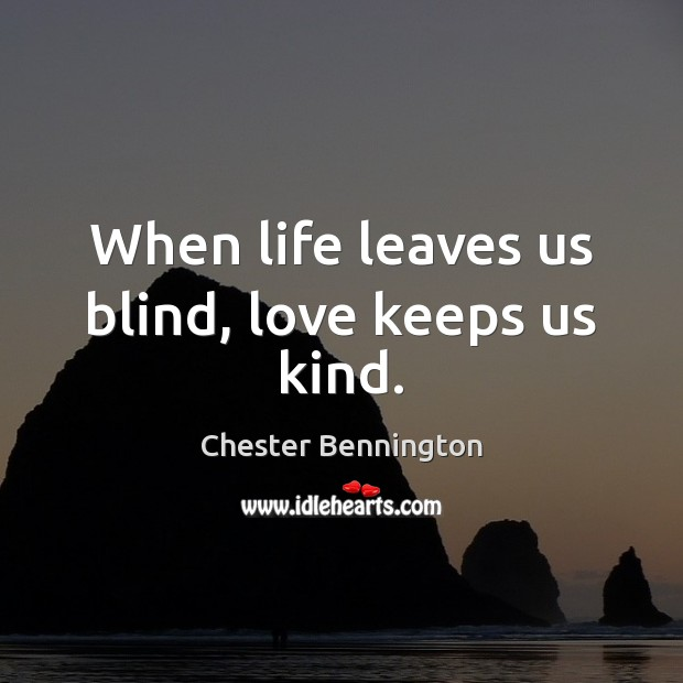 When life leaves us blind, love keeps us kind. Chester Bennington Picture Quote