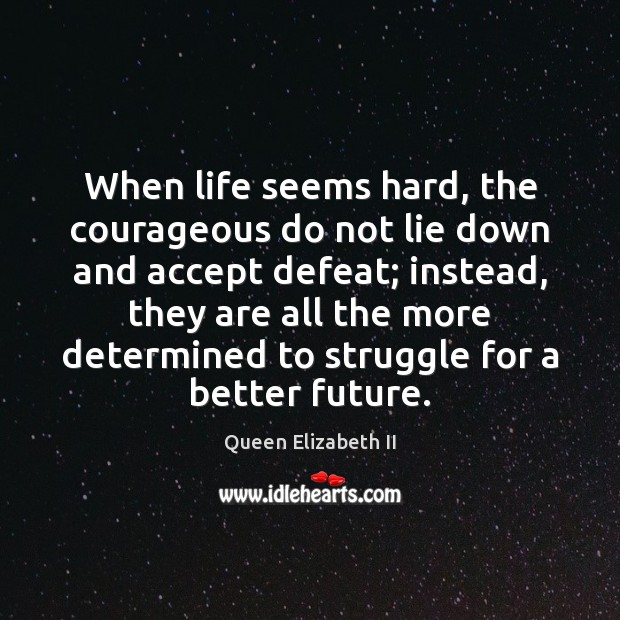 When life seems hard, the courageous do not lie down and accept Queen Elizabeth II Picture Quote