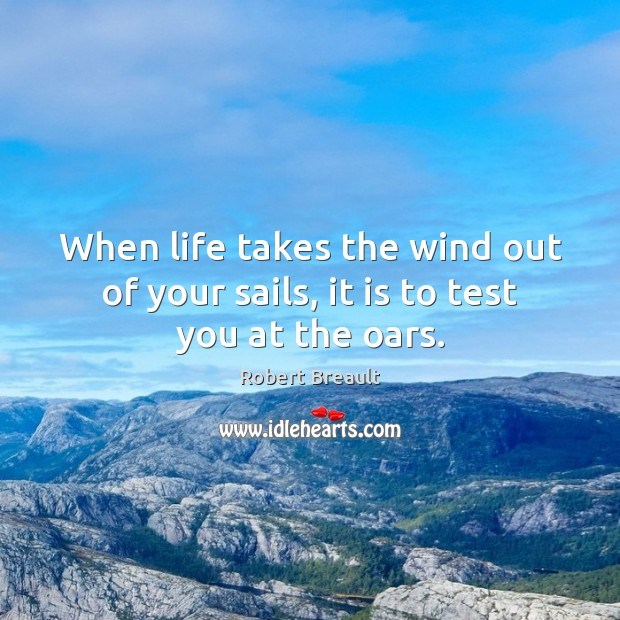 Image, When life takes the wind out of your sails, it is to test you at the oars.