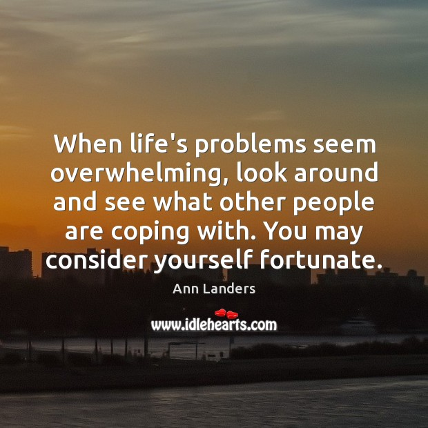 When life's problems seem overwhelming, look around and see what other people Ann Landers Picture Quote
