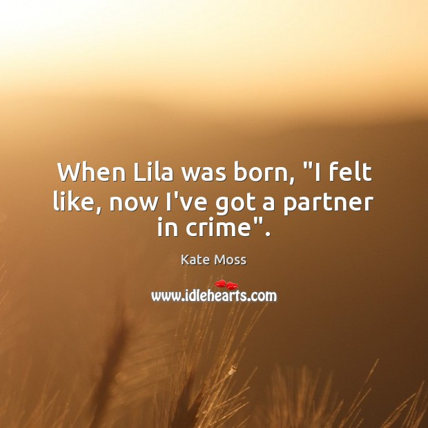 "When Lila was born, ""I felt like, now I've got a partner in crime"". Kate Moss Picture Quote"