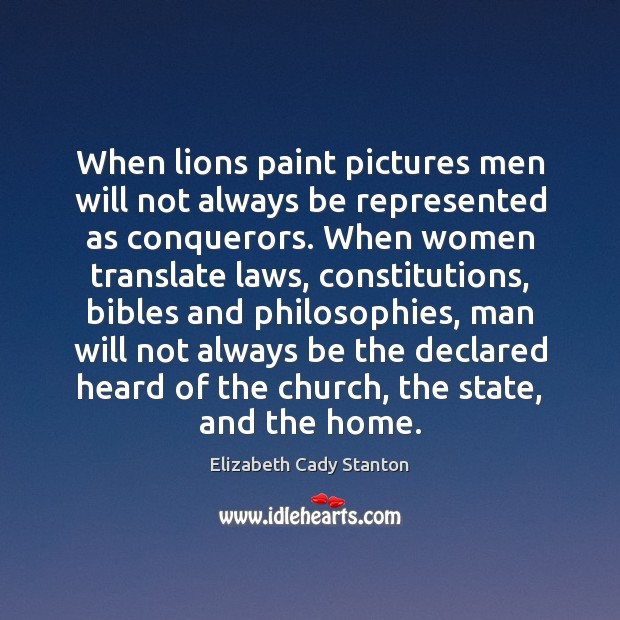 When lions paint pictures men will not always be represented as conquerors. Elizabeth Cady Stanton Picture Quote