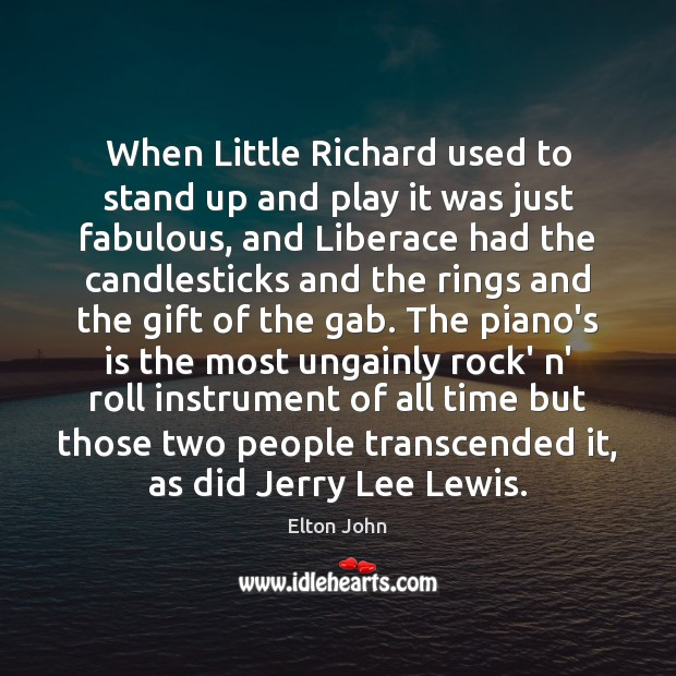 When Little Richard used to stand up and play it was just Elton John Picture Quote