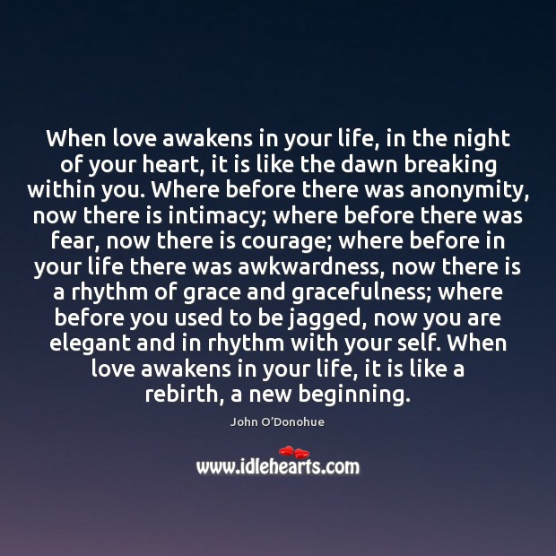 When love awakens in your life, in the night of your heart, John O'Donohue Picture Quote