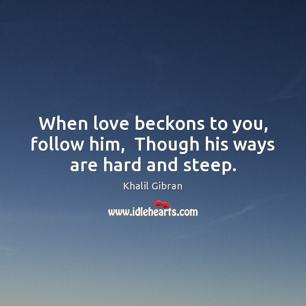 Image, When love beckons to you, follow him,  Though his ways are hard and steep.