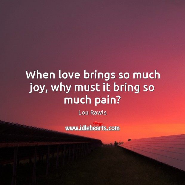 When love brings so much joy, why must it bring so much pain? Lou Rawls Picture Quote
