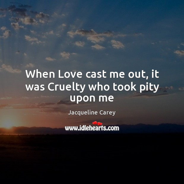 Image, When Love cast me out, it was Cruelty who took pity upon me