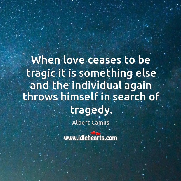 Image, When love ceases to be tragic it is something else and the