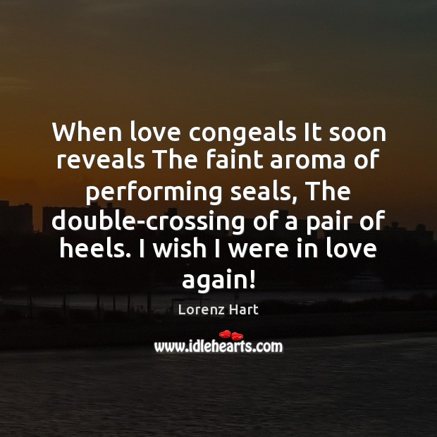 Image, When love congeals It soon reveals The faint aroma of performing seals,