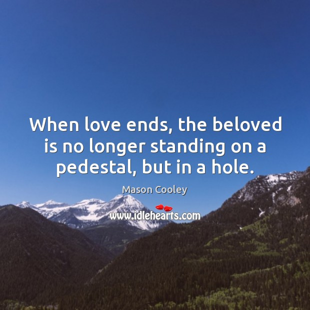 When love ends, the beloved is no longer standing on a pedestal, but in a hole. Image