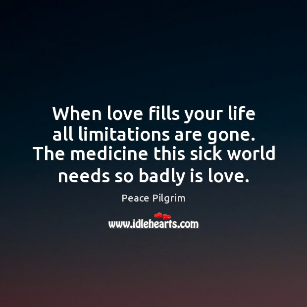 When love fills your life all limitations are gone. The medicine this Peace Pilgrim Picture Quote
