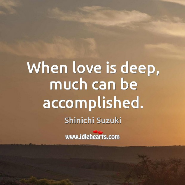 When love is deep, much can be accomplished. Shinichi Suzuki Picture Quote