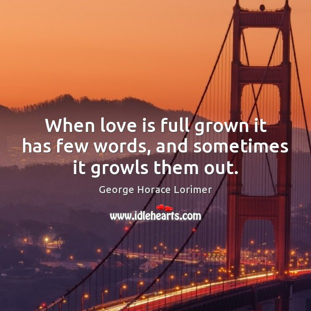 Image, When love is full grown it has few words, and sometimes it growls them out.
