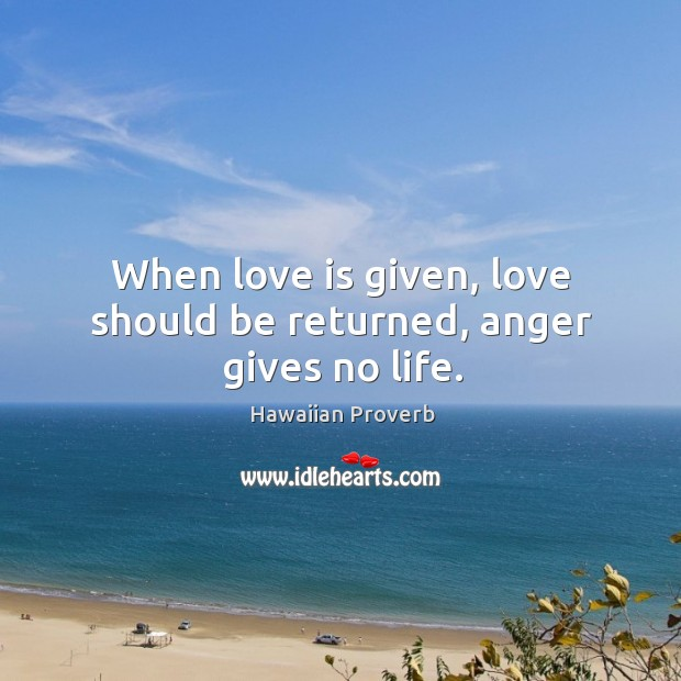 When love is given, love should be returned, anger gives no life. Hawaiian Proverbs Image