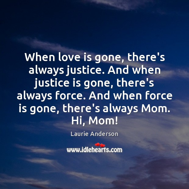 When love is gone, there's always justice. And when justice is gone, Justice Quotes Image