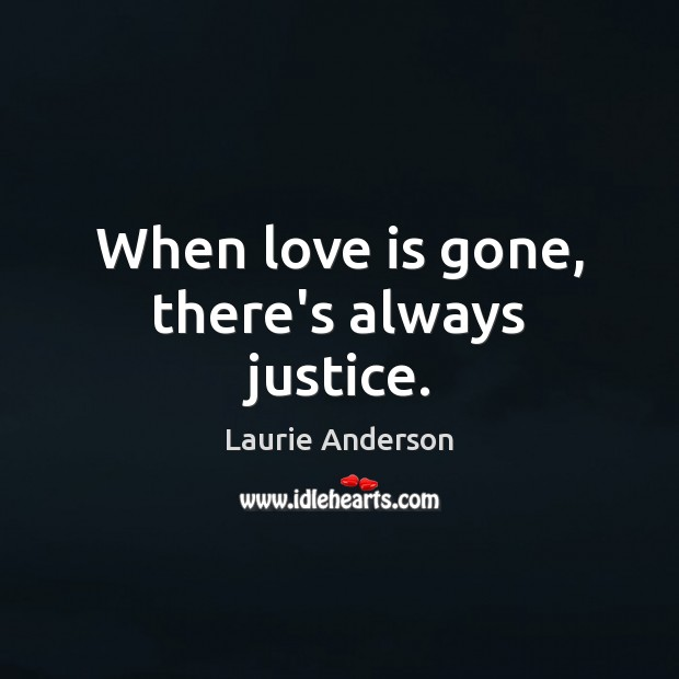 When love is gone, there's always justice. Laurie Anderson Picture Quote