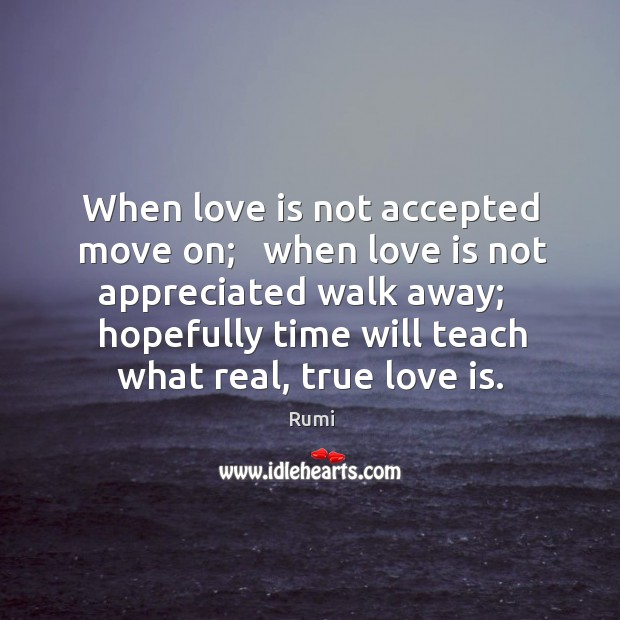 When love is not accepted move on; when love is not appreciated