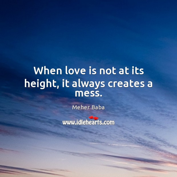 When love is not at its height, it always creates a mess. Meher Baba Picture Quote