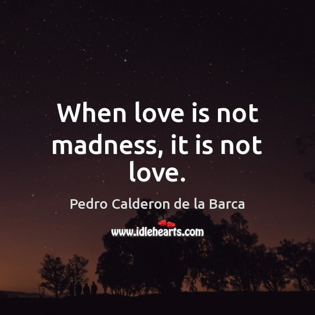 Image, When love is not madness, it is not love.