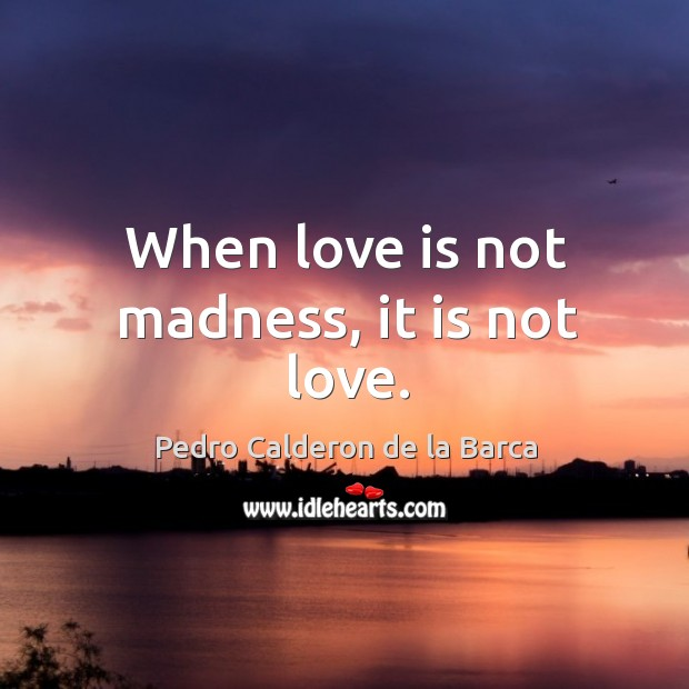 When love is not madness, it is not love. Image