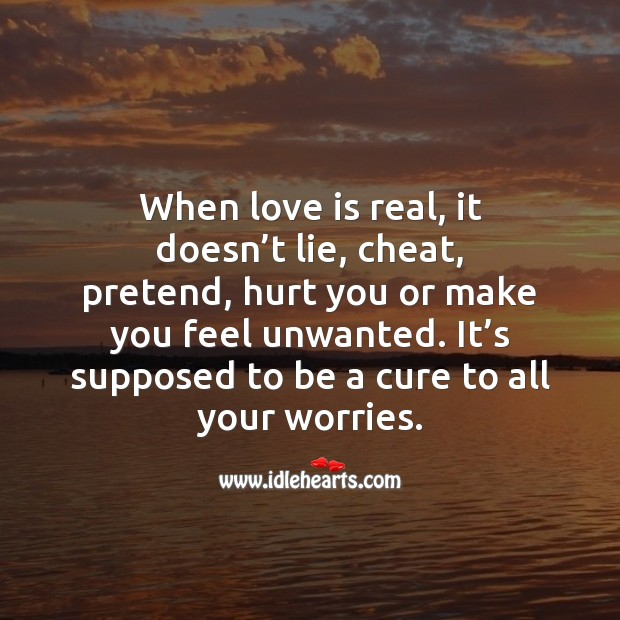 When love is real, it doesn't lie, cheat, pretend, hurt you or make you feel unwanted. Hurt Quotes Image
