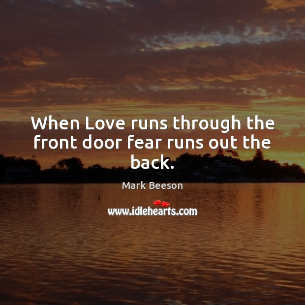 When Love runs through the front door fear runs out the back. Image