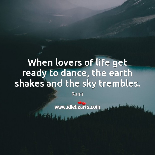 When lovers of life get ready to dance, the earth shakes and the sky trembles. Earth Quotes Image