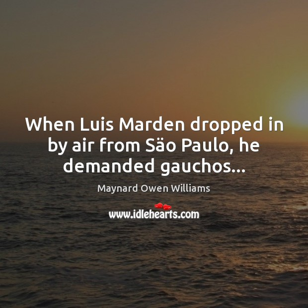 When Luis Marden dropped in by air from Säo Paulo, he demanded gauchos… Maynard Owen Williams Picture Quote