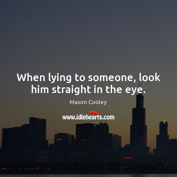 When lying to someone, look him straight in the eye. Mason Cooley Picture Quote