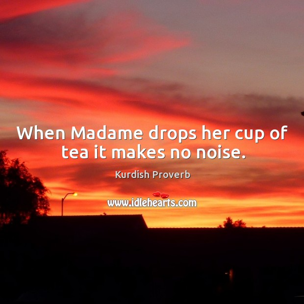 When madame drops her cup of tea it makes no noise. Kurdish Proverbs Image