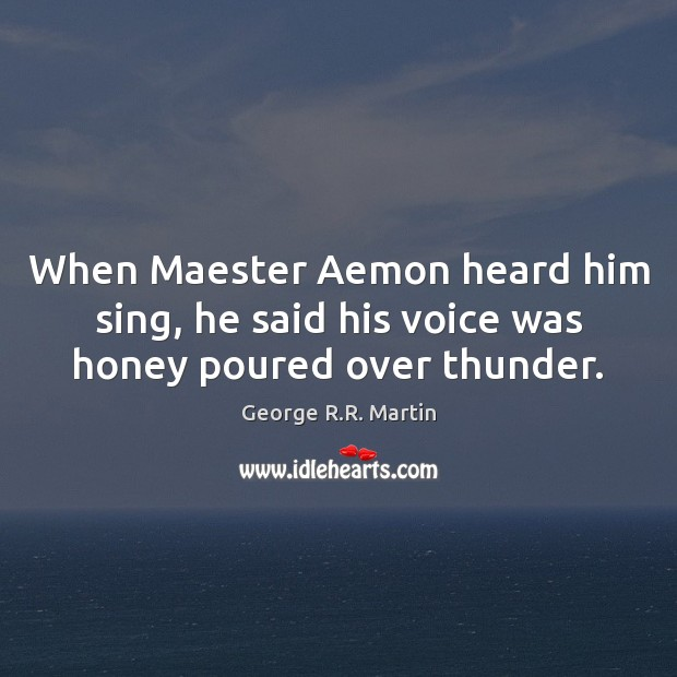 When Maester Aemon heard him sing, he said his voice was honey poured over thunder. George R.R. Martin Picture Quote
