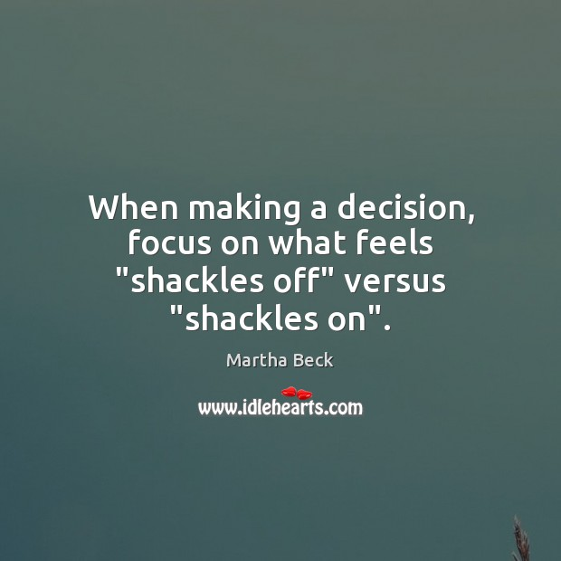 """When making a decision, focus on what feels """"shackles off"""" versus """"shackles on"""". Martha Beck Picture Quote"""