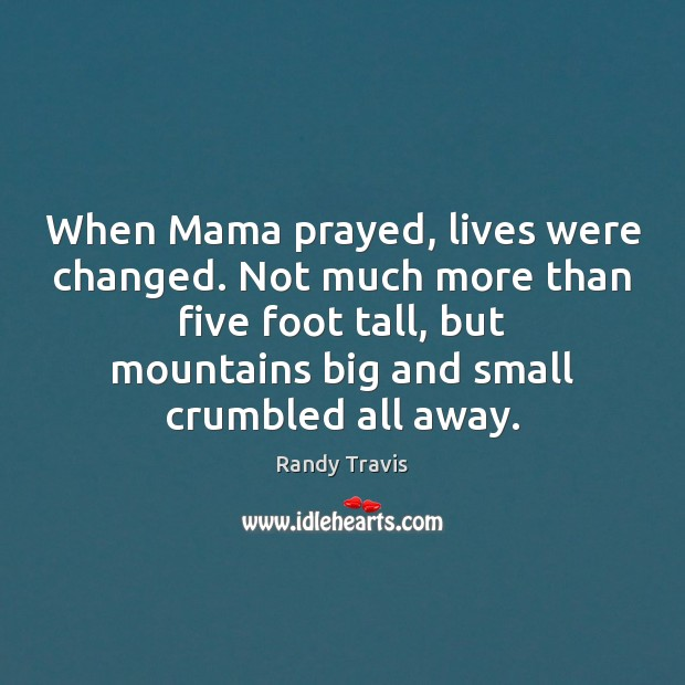 When Mama prayed, lives were changed. Not much more than five foot Randy Travis Picture Quote