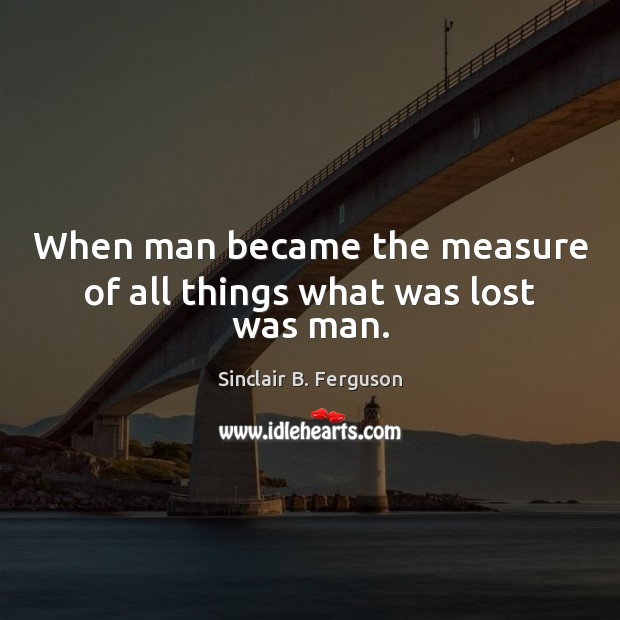When man became the measure of all things what was lost was man. Sinclair B. Ferguson Picture Quote
