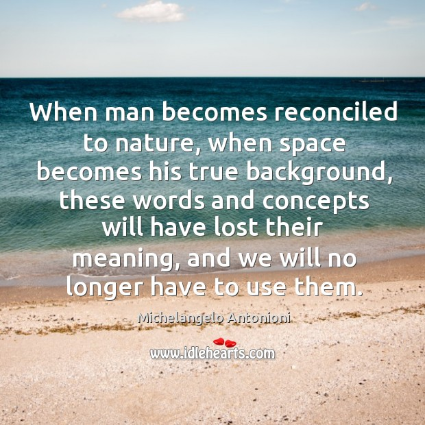 When man becomes reconciled to nature, when space becomes his true background, these words Image