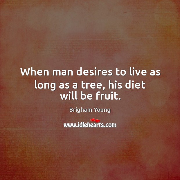 When man desires to live as long as a tree, his diet will be fruit. Brigham Young Picture Quote
