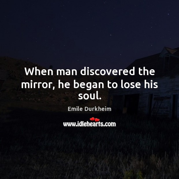 When man discovered the mirror, he began to lose his soul. Emile Durkheim Picture Quote
