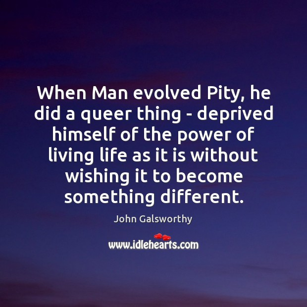 When Man evolved Pity, he did a queer thing – deprived himself John Galsworthy Picture Quote