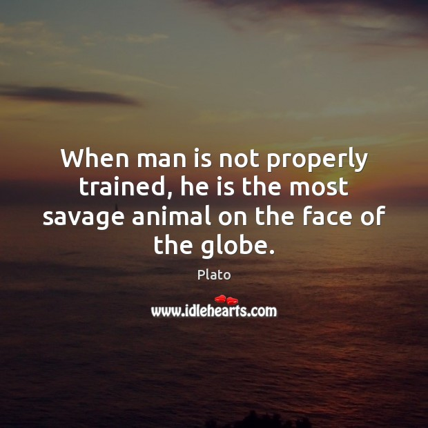 When man is not properly trained, he is the most savage animal on the face of the globe. Image