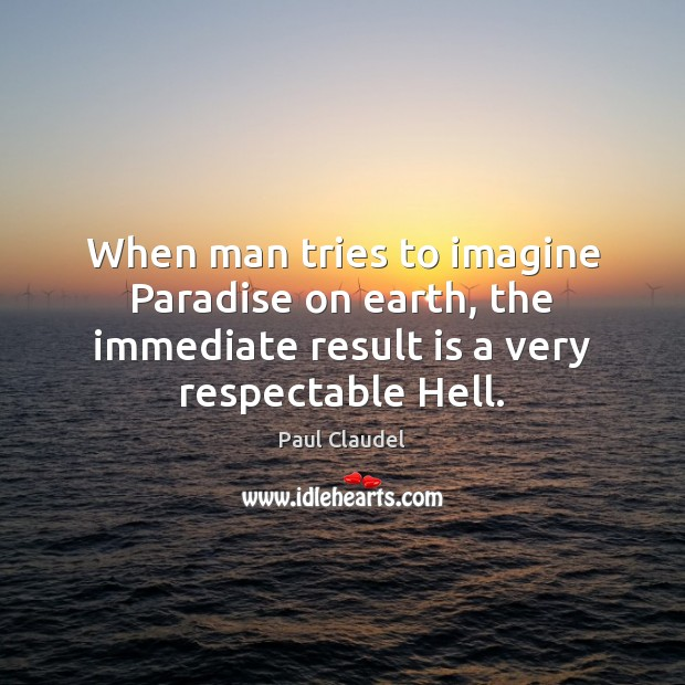 When man tries to imagine Paradise on earth, the immediate result is Paul Claudel Picture Quote