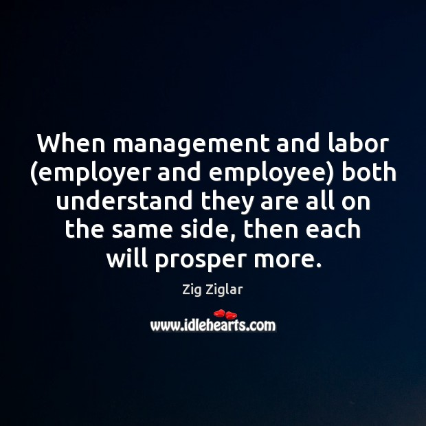 When management and labor (employer and employee) both understand they are all Zig Ziglar Picture Quote