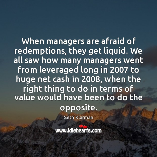 When managers are afraid of redemptions, they get liquid. We all saw Seth Klarman Picture Quote