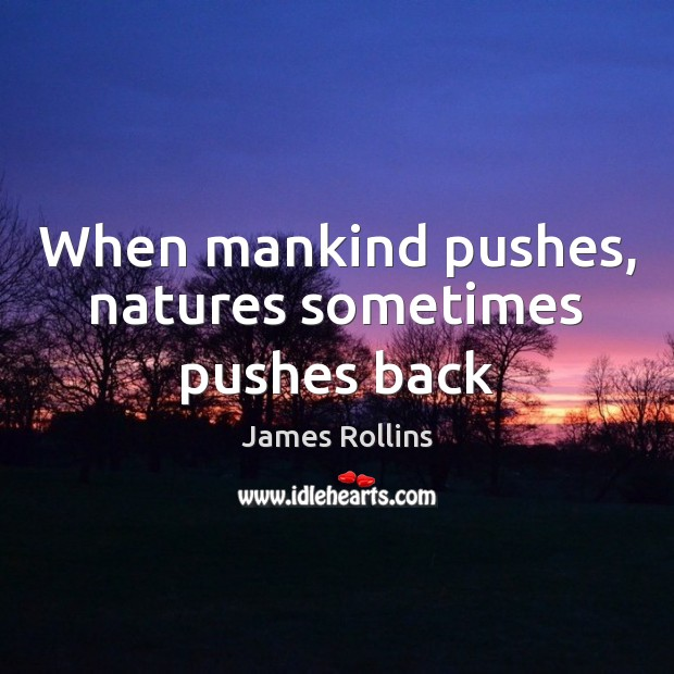 When mankind pushes, natures sometimes pushes back James Rollins Picture Quote