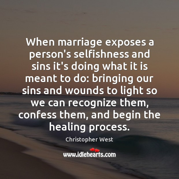 When marriage exposes a person's selfishness and sins it's doing what it Christopher West Picture Quote