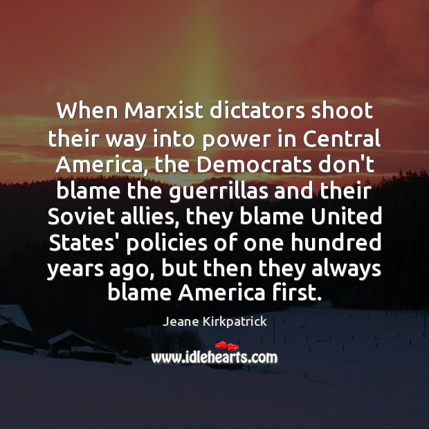 When Marxist dictators shoot their way into power in Central America, the Jeane Kirkpatrick Picture Quote