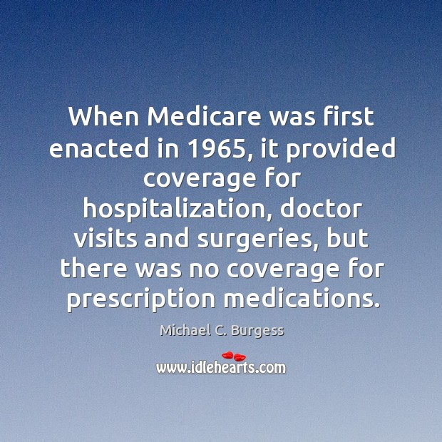 When medicare was first enacted in 1965, it provided coverage for hospitalization Michael C. Burgess Picture Quote